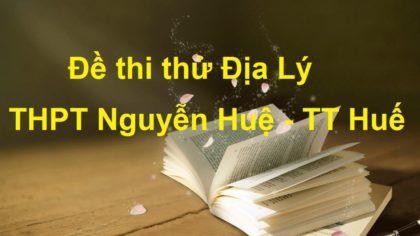 Đề thi thử Địa Lý trường THPT Nguyễn Huệ - TT Huế năm 2017